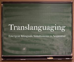 Translanguaging - Emergent Bilinguals: Simultaneous vs. Sequential